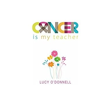 Cancer is My Teacher - Lucy O'Donnell