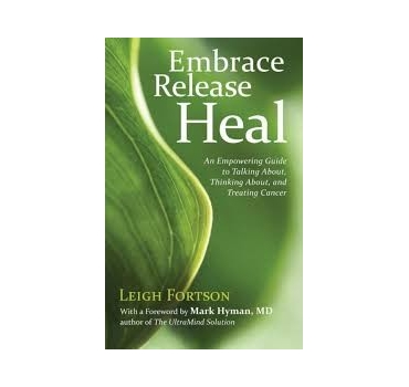 Embrace, Release, Heal: An Empowering Guide to Talking About, Thinking About, and Treating Cancer - Leigh Fortson