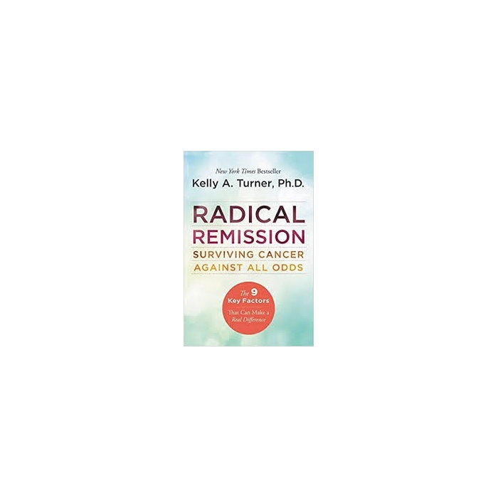 Radical Remission: Surviving Cancer Against All Odds - Kelly A Turner