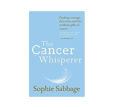 The Cancer Whisperer: Finding courage, direction and the unlikely gifts of cancer - Sophie Sabbage