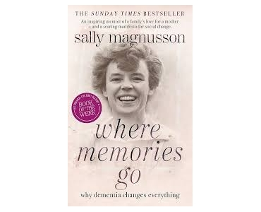 Where Memories Go: Why dementia changes everything - Sally Magnusson